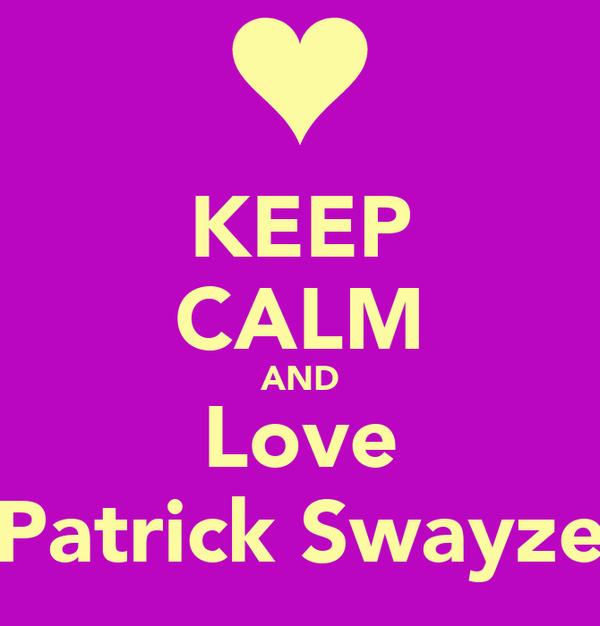 KEEP CALM AND Love Patrick Swayze Poster | Jessica | Keep ...