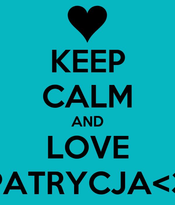 KEEP CALM AND LOVE PATRYCJA<3