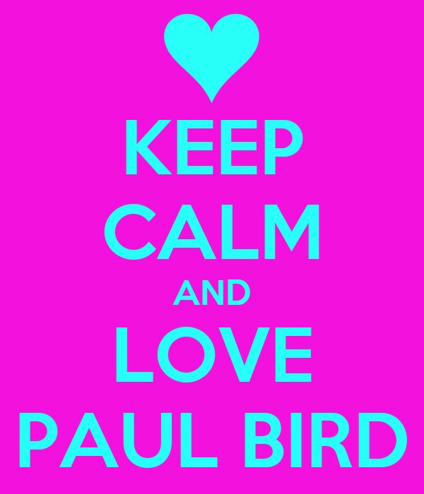 KEEP CALM AND LOVE PAUL BIRD