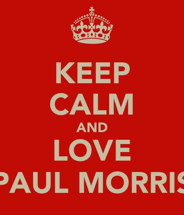 KEEP CALM AND LOVE PAUL MORRIS