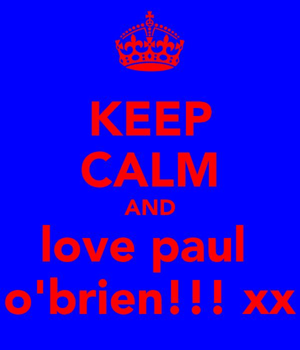 KEEP CALM AND love paul  o'brien!!! xx