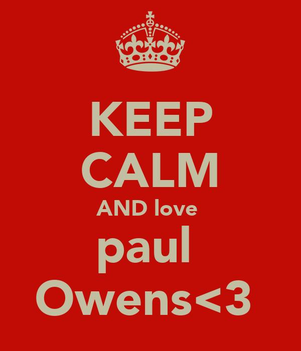KEEP CALM AND love  paul  Owens<3
