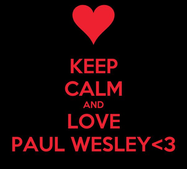 KEEP CALM AND LOVE PAUL WESLEY<3