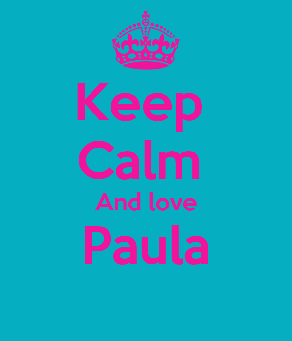 Keep  Calm  And love Paula