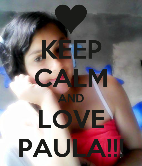 KEEP CALM AND LOVE PAULA!!!