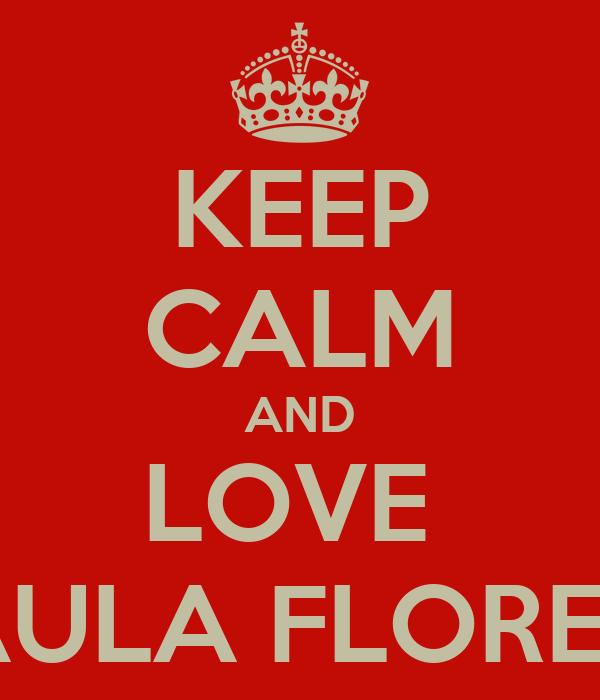 KEEP CALM AND LOVE  PAULA FLOREZ