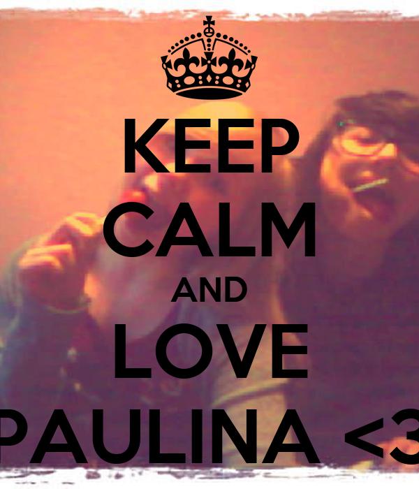 KEEP CALM AND LOVE PAULINA <3