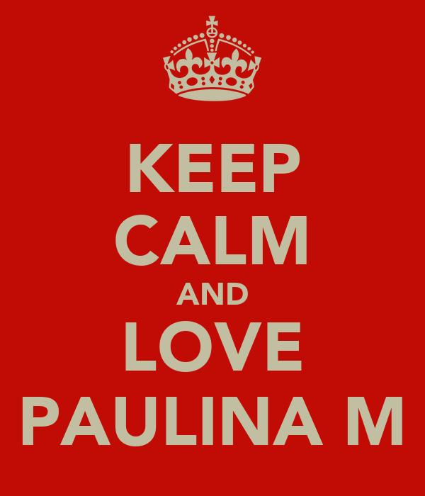 KEEP CALM AND LOVE PAULINA M