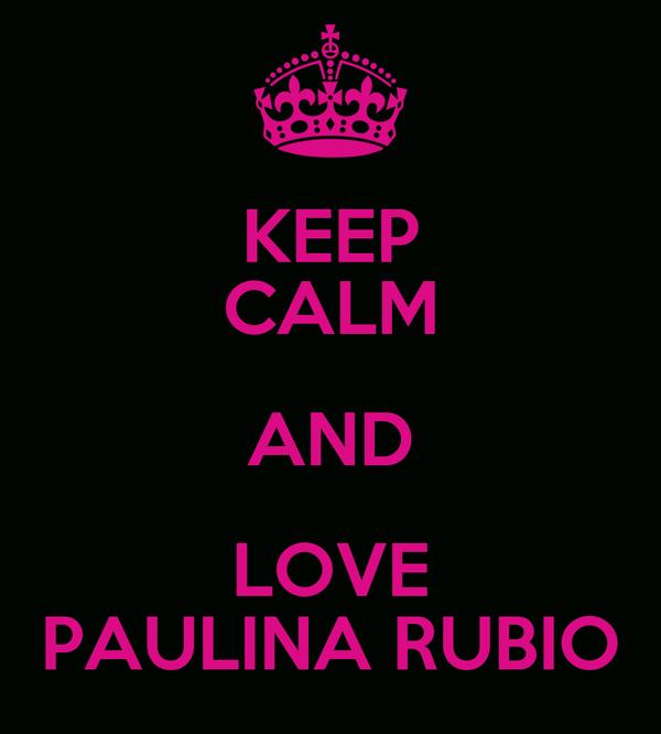 KEEP CALM AND LOVE PAULINA RUBIO