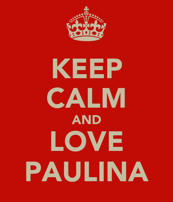 KEEP CALM AND LOVE PAULINA