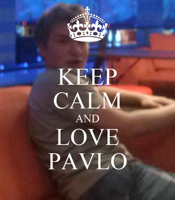 KEEP CALM AND LOVE PAVLO