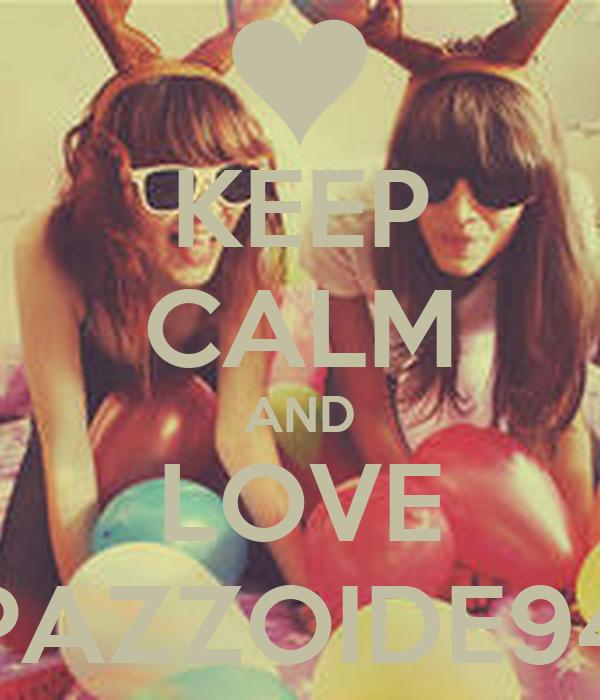KEEP CALM AND LOVE PAZZOIDE94