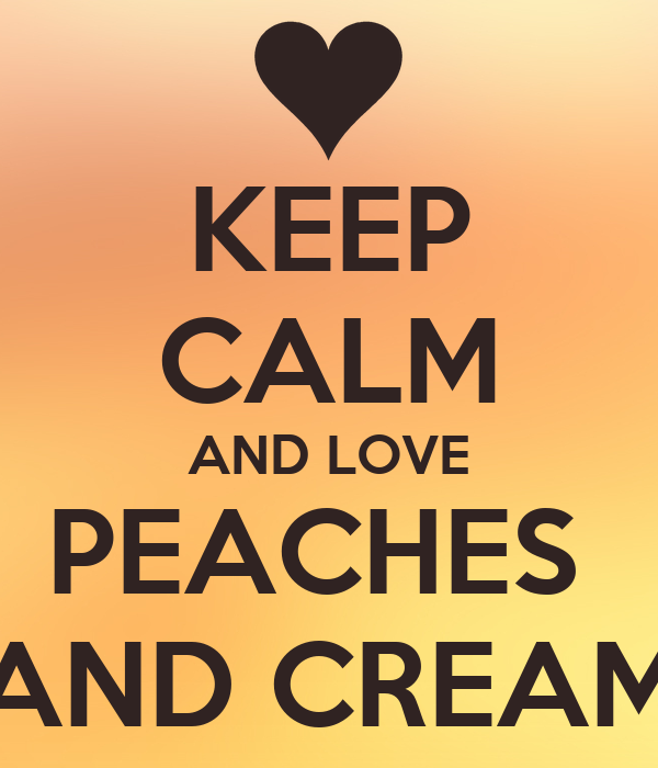 KEEP CALM AND LOVE PEACHES  AND CREAM