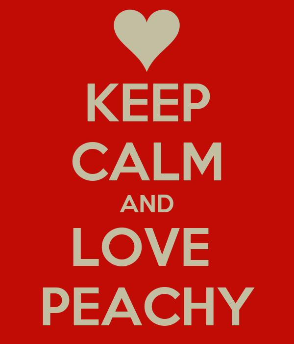 KEEP CALM AND LOVE  PEACHY