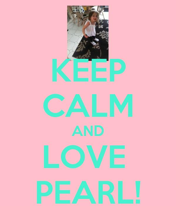 KEEP CALM AND LOVE  PEARL!