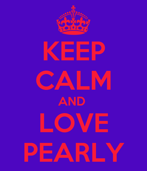 KEEP CALM AND  LOVE PEARLY