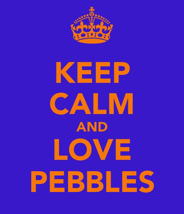 KEEP CALM AND LOVE PEBBLES