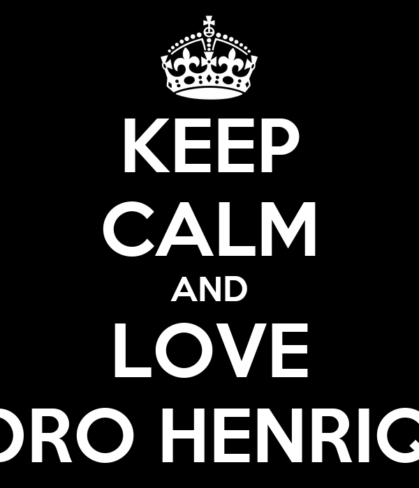 KEEP CALM AND LOVE PEDRO HENRIQUE