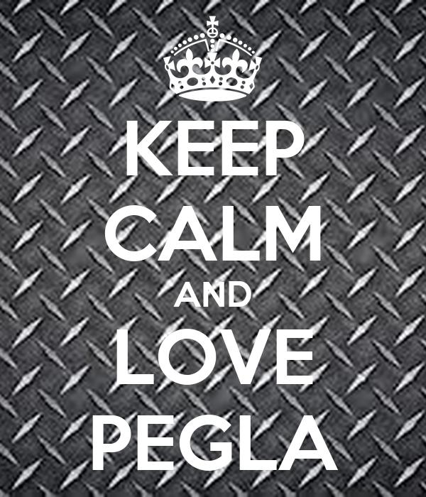 KEEP CALM AND LOVE PEGLA