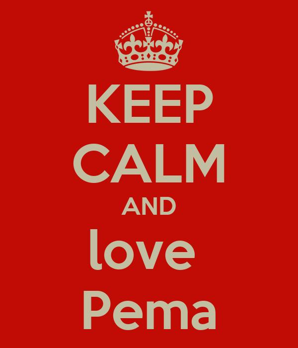 KEEP CALM AND love  Pema