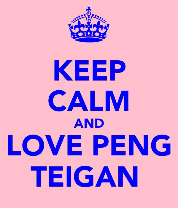KEEP CALM AND LOVE PENG TEIGAN