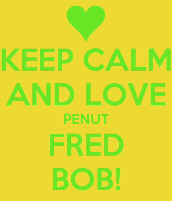 KEEP CALM AND LOVE PENUT FRED BOB!