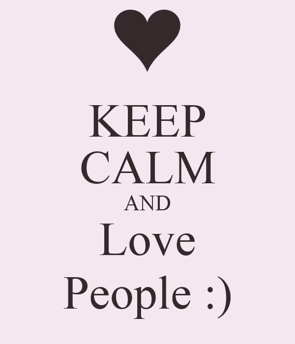 KEEP CALM AND Love People :)