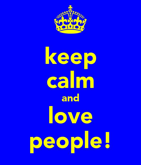 keep calm and love people!