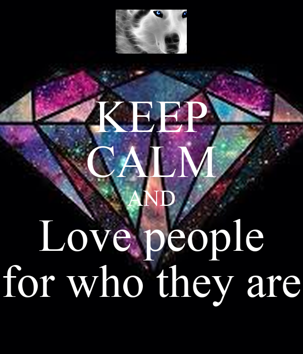 KEEP CALM AND Love people for who they are
