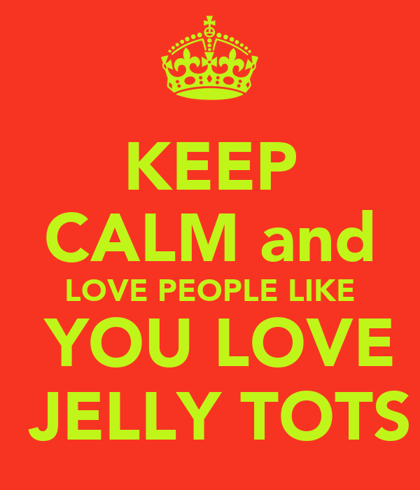 KEEP CALM and LOVE PEOPLE LIKE  YOU LOVE  JELLY TOTS