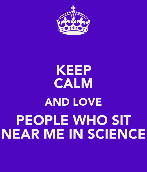 KEEP CALM AND LOVE PEOPLE WHO SIT NEAR ME IN SCIENCE