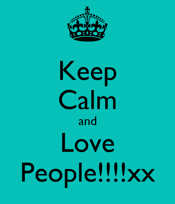 Keep Calm and Love People!!!!xx