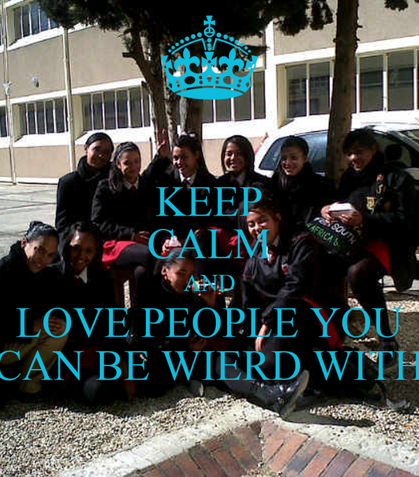 KEEP CALM AND LOVE PEOPLE YOU  CAN BE WIERD WITH