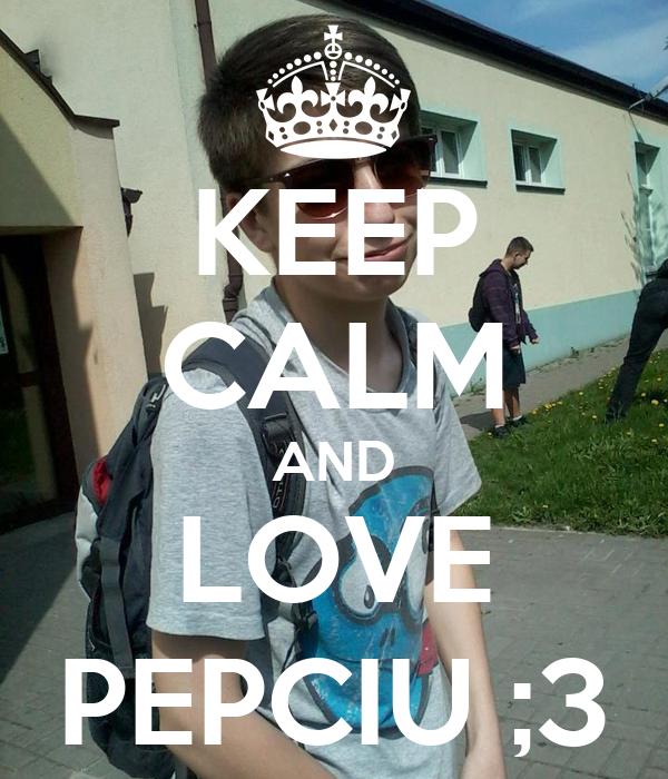 KEEP CALM AND LOVE PEPCIU ;3
