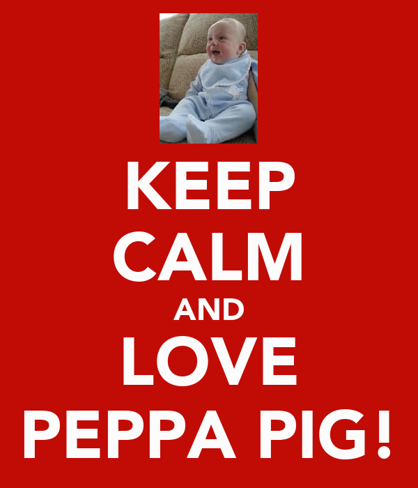 KEEP CALM AND LOVE PEPPA PIG!