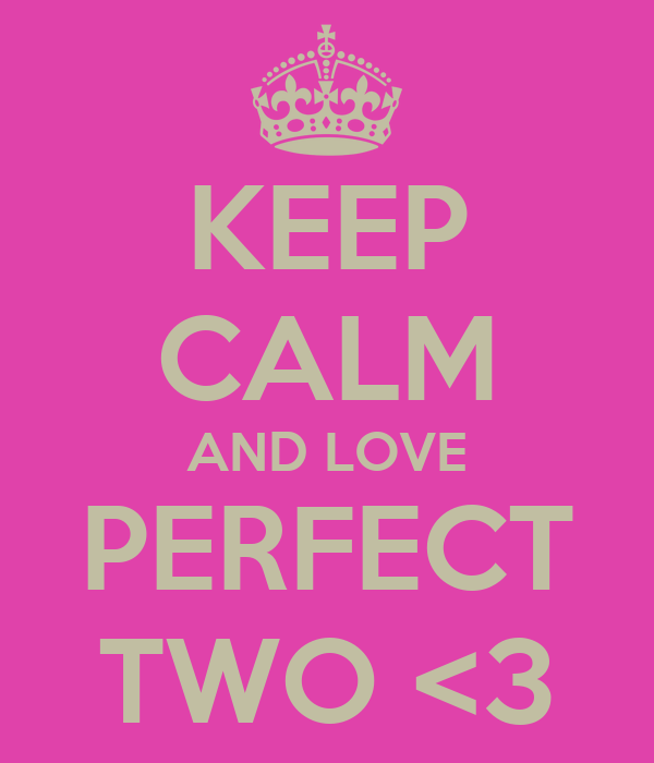 KEEP CALM AND LOVE PERFECT TWO <3