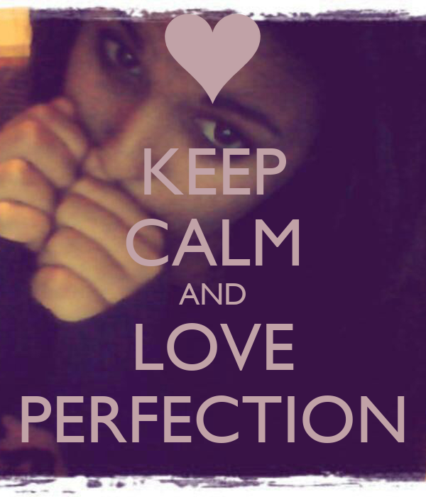 KEEP CALM AND LOVE PERFECTION