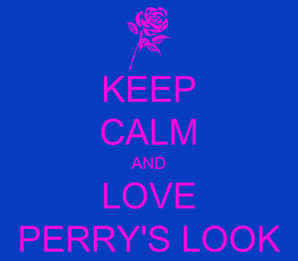 KEEP CALM AND LOVE PERRY'S LOOK