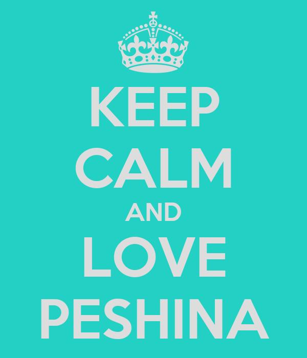 KEEP CALM AND LOVE PESHINA