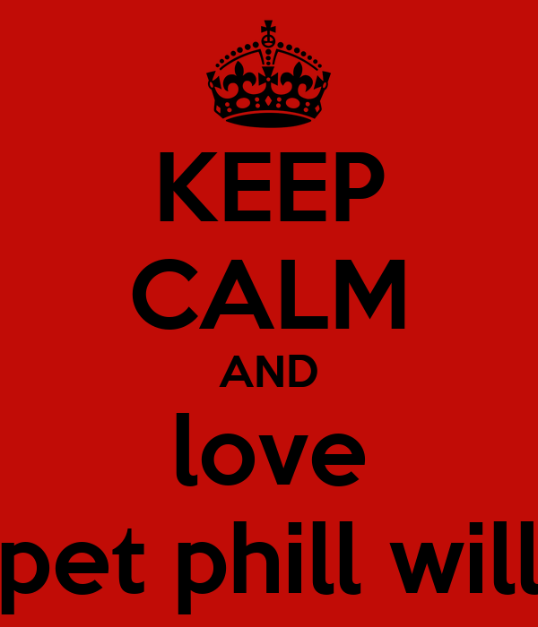 KEEP CALM AND love pet phill will