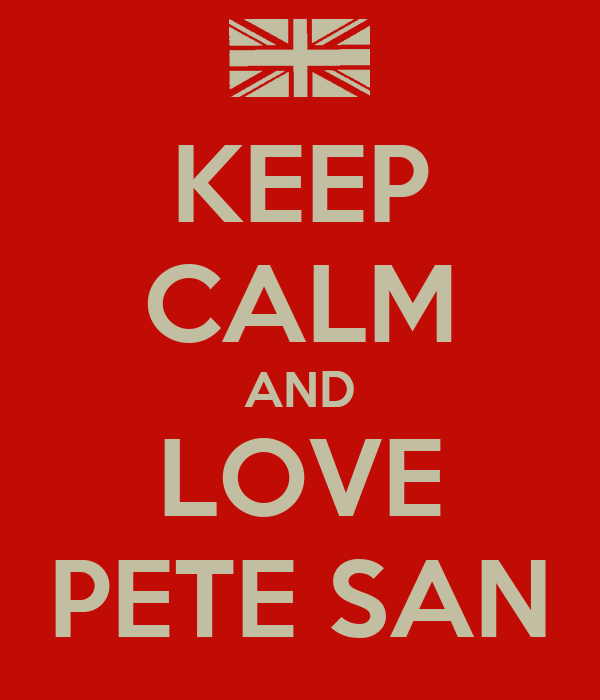 KEEP CALM AND LOVE PETE SAN