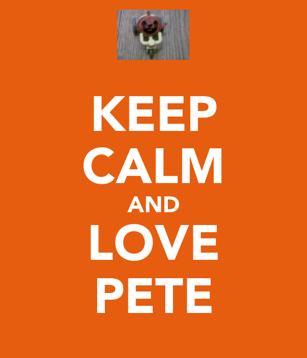 KEEP CALM AND LOVE PETE