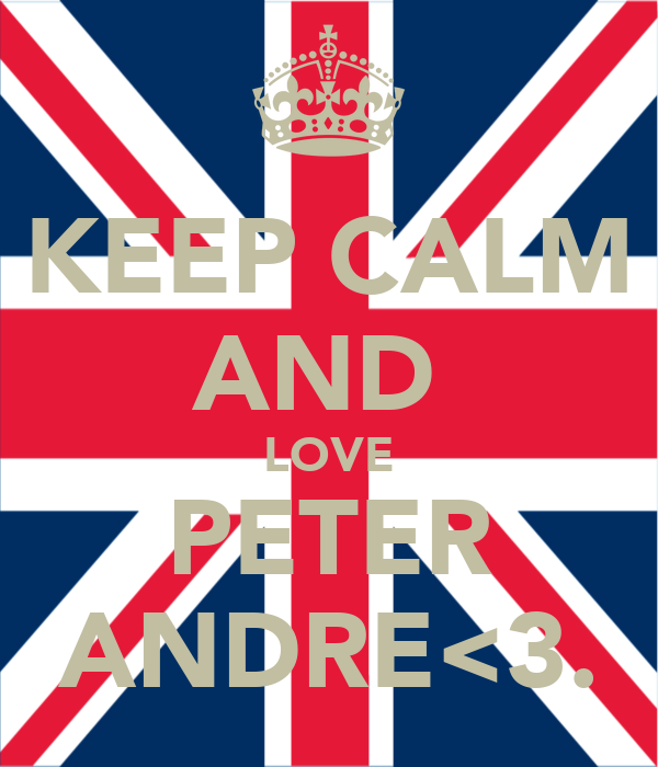 KEEP CALM AND  LOVE PETER ANDRE<3.