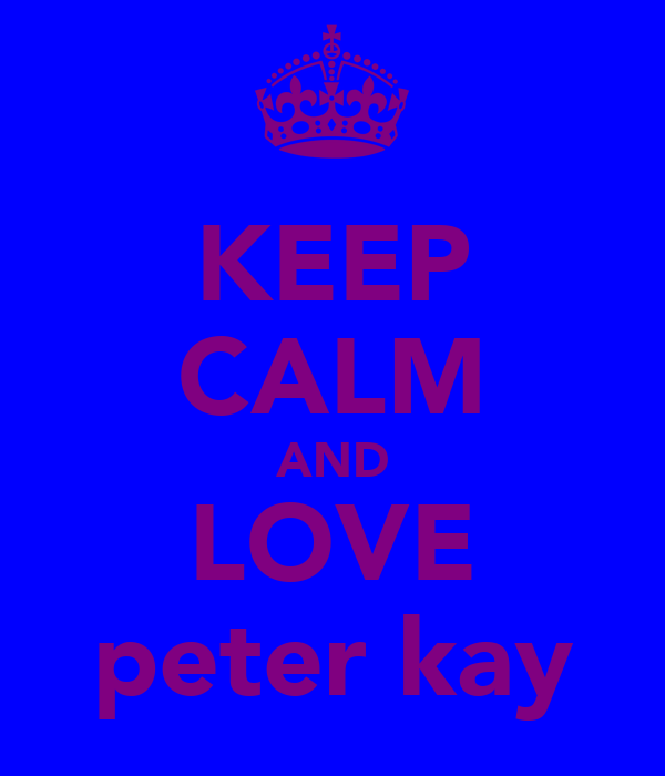 KEEP CALM AND LOVE peter kay