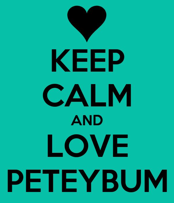 KEEP CALM AND LOVE PETEYBUM