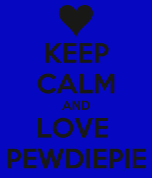 KEEP CALM AND LOVE  PEWDIEPIE
