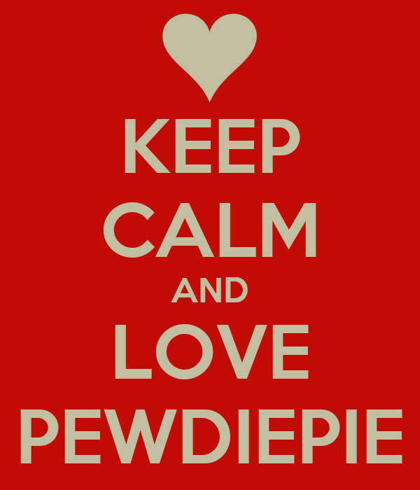 KEEP CALM AND LOVE PEWDIEPIE
