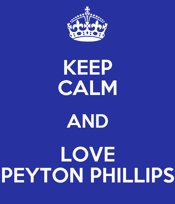 KEEP CALM AND LOVE PEYTON PHILLIPS
