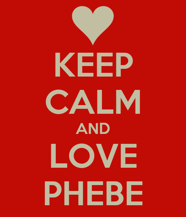 KEEP CALM AND LOVE PHEBE