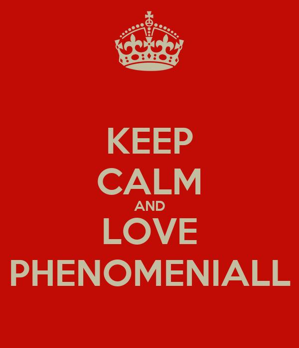 KEEP CALM AND LOVE PHENOMENIALL